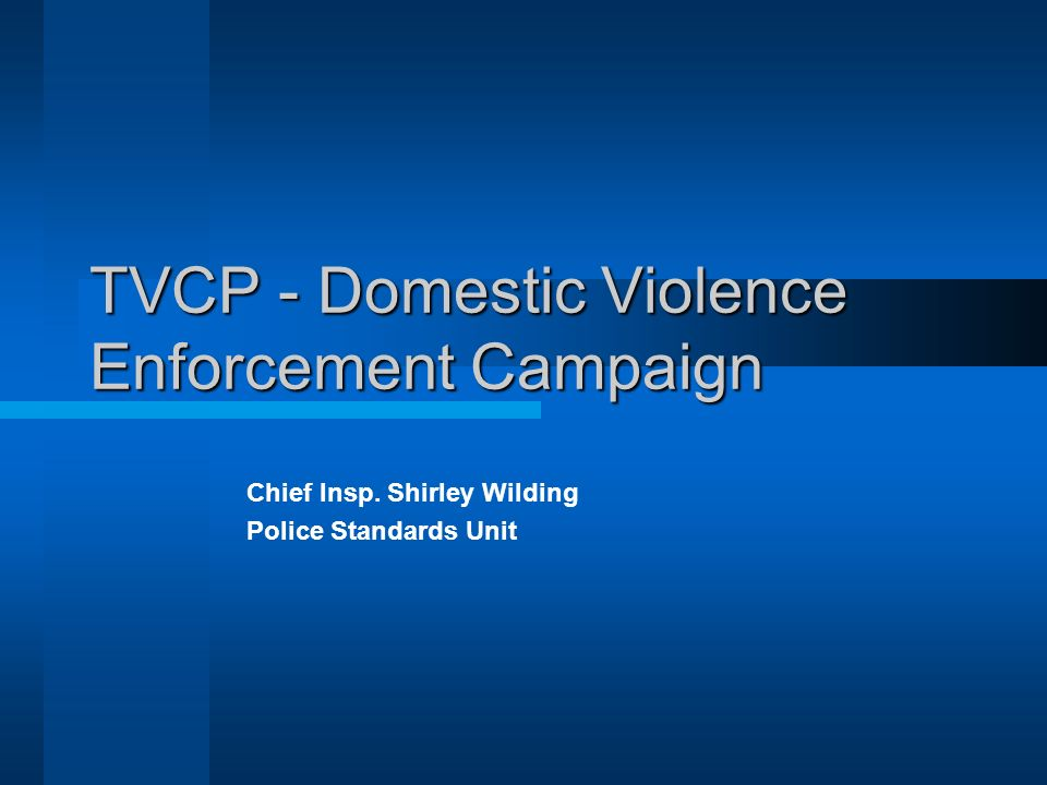 TVCP - Domestic Violence Enforcement Campaign Chief Insp. Shirley Wilding Police Standards Unit