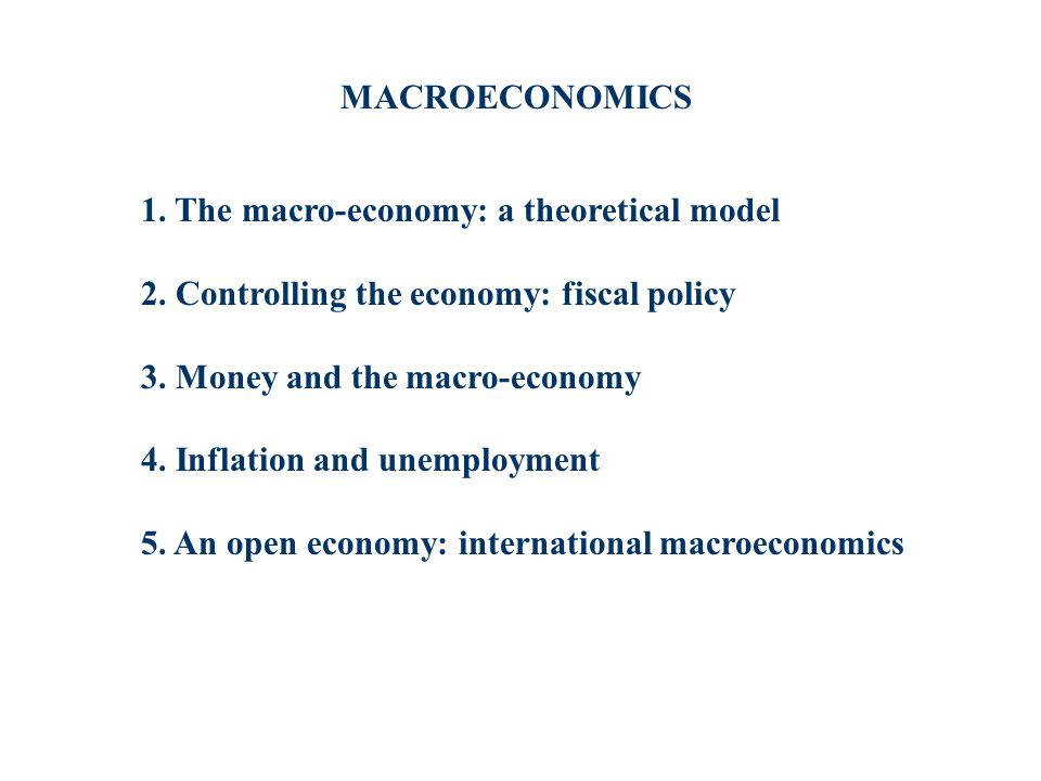 1. The macro-economy: a theoretical model 2. Controlling the economy: fiscal policy 3. Money and the macro-economy 4. Inflation and unemployment 5. An