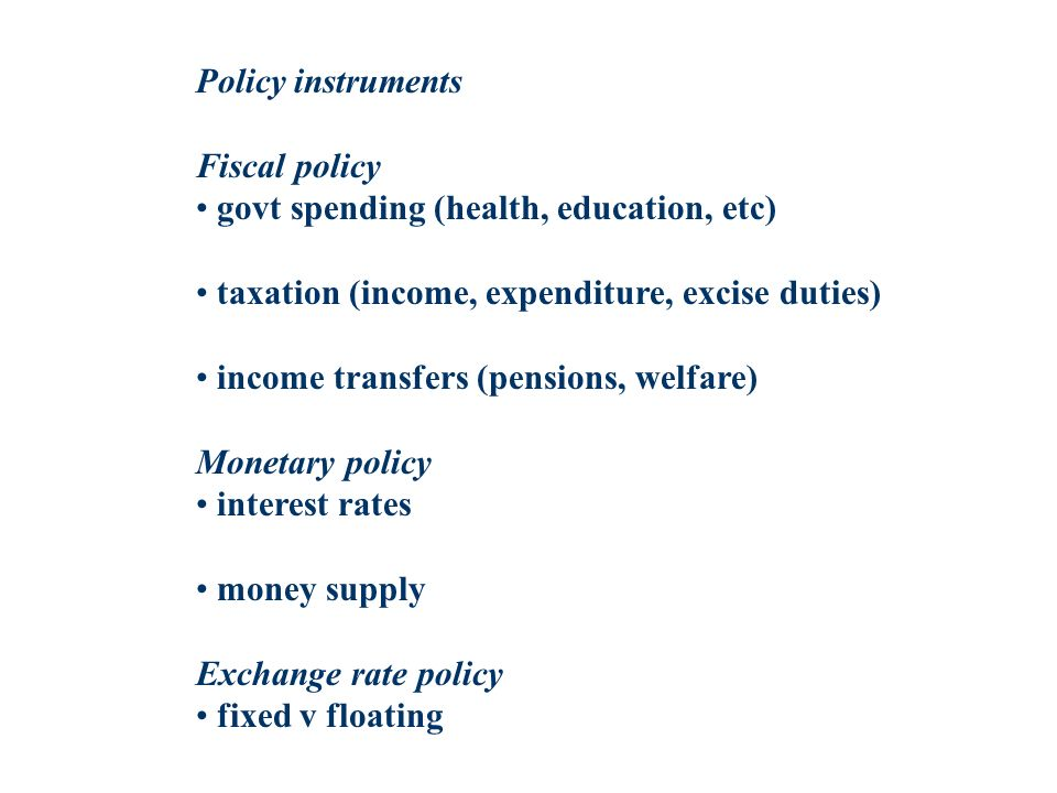Policy instruments Fiscal policy govt spending (health, education, etc) taxation (income, expenditure, excise duties) income transfers (pensions, welf