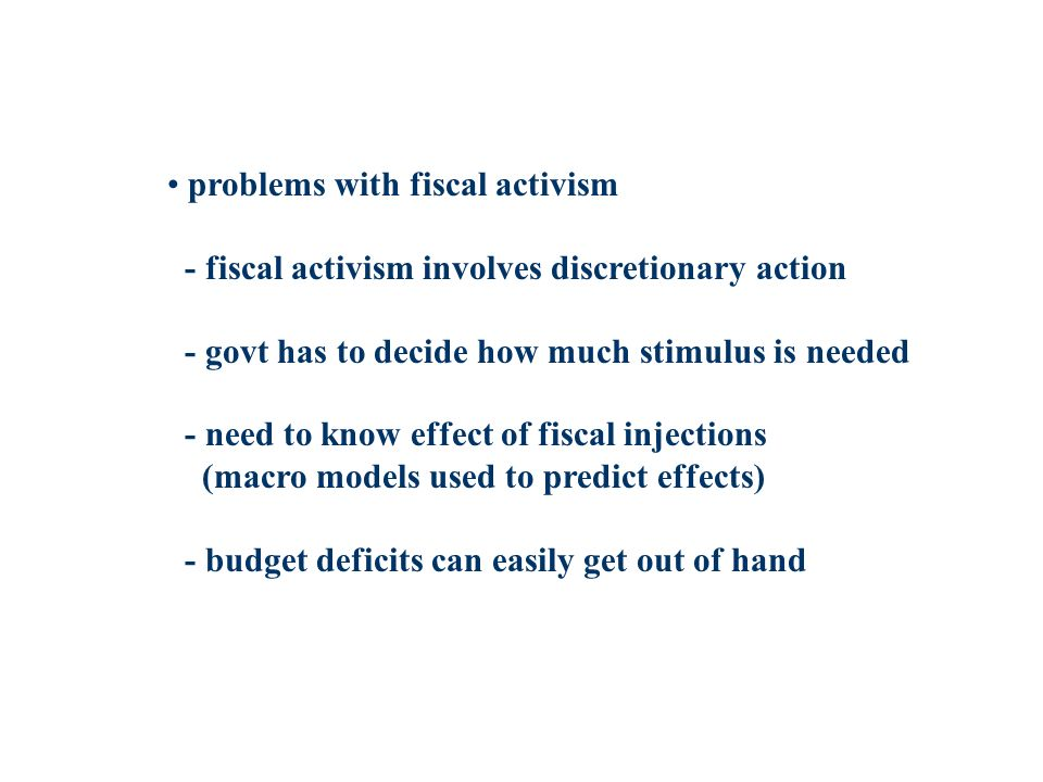problems with fiscal activism - fiscal activism involves discretionary action - govt has to decide how much stimulus is needed - need to know effect o