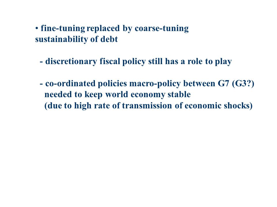fine-tuning replaced by coarse-tuning sustainability of debt - discretionary fiscal policy still has a role to play - co-ordinated policies macro-poli