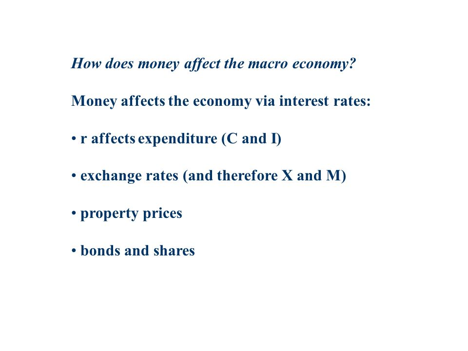 How does money affect the macro economy? Money affects the economy via interest rates: r affects expenditure (C and I) exchange rates (and therefore X