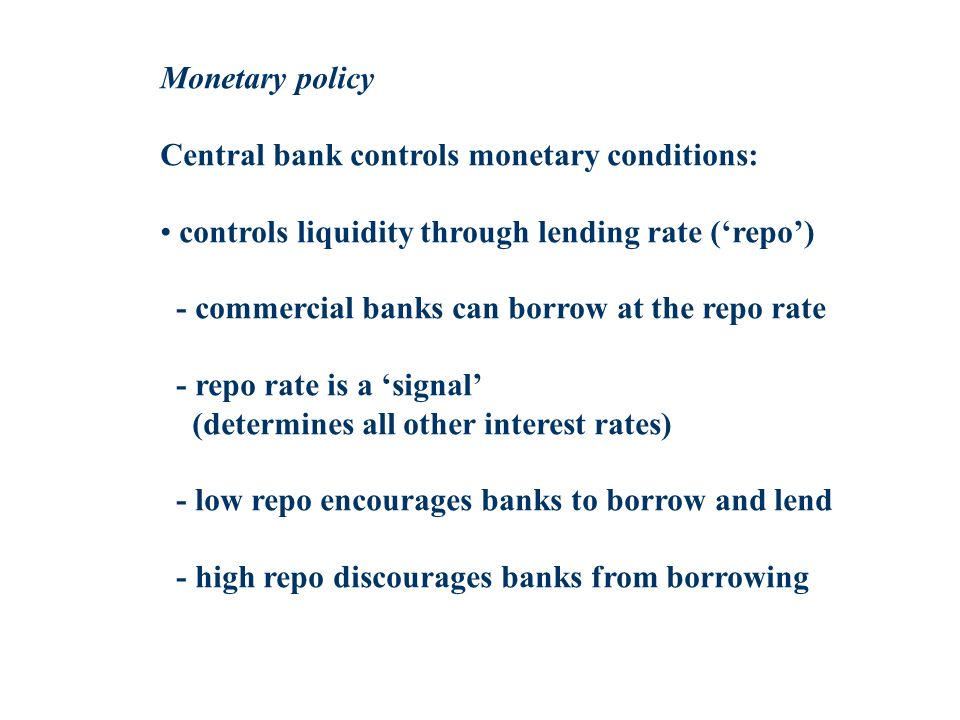 Monetary policy Central bank controls monetary conditions: controls liquidity through lending rate (repo) - commercial banks can borrow at the repo ra