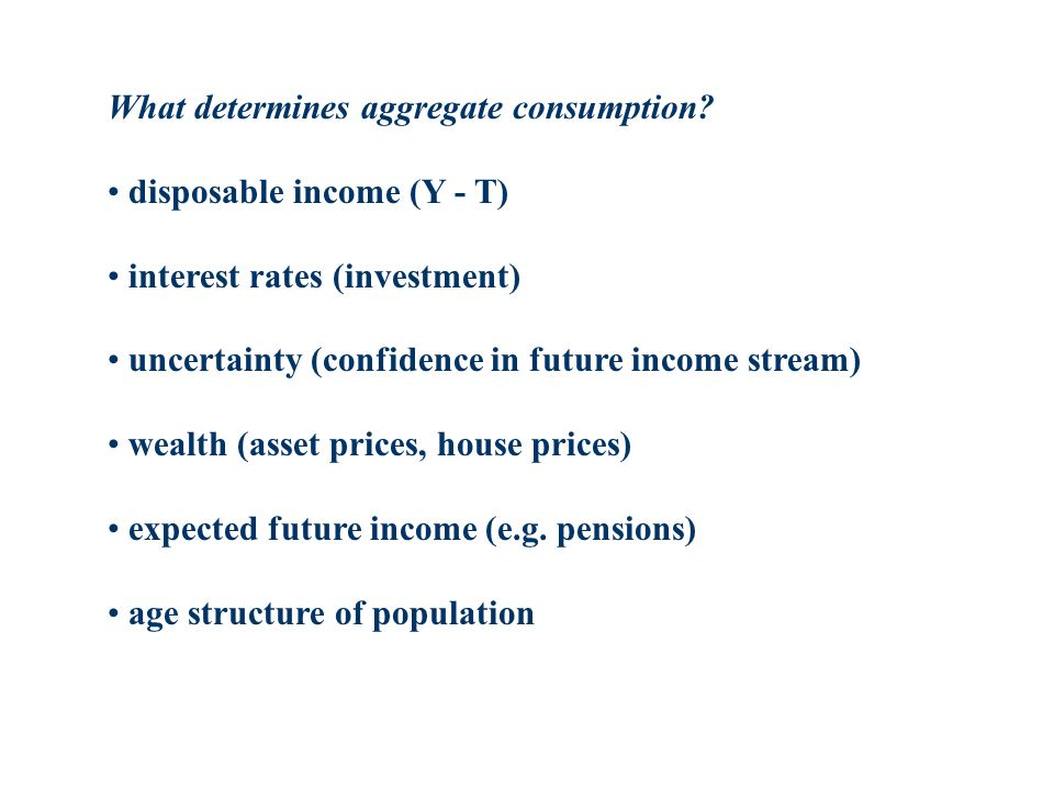 What determines aggregate consumption? disposable income (Y - T) interest rates (investment) uncertainty (confidence in future income stream) wealth (