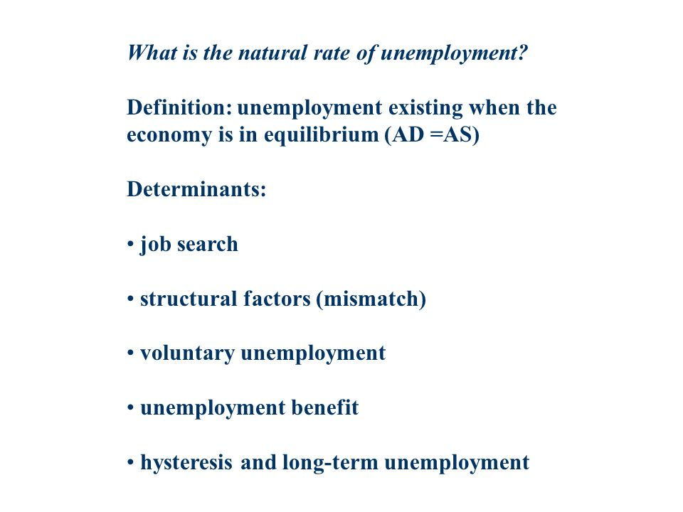 What is the natural rate of unemployment? Definition: unemployment existing when the economy is in equilibrium (AD =AS) Determinants: job search struc