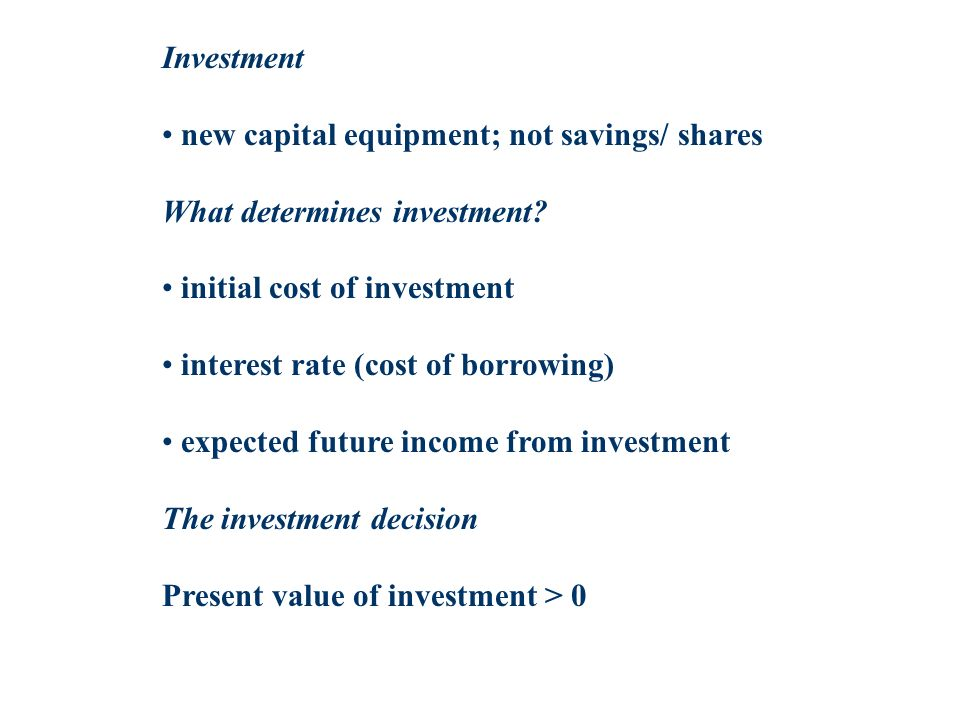 Investment new capital equipment; not savings/ shares What determines investment? initial cost of investment interest rate (cost of borrowing) expecte