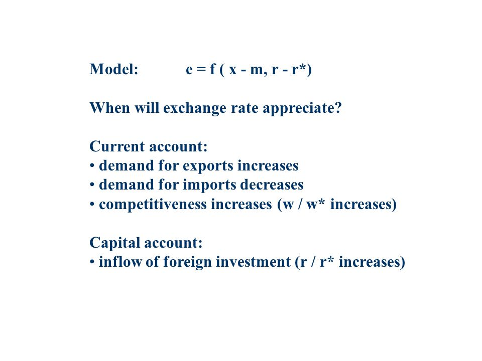 Model:e = f ( x - m, r - r*) When will exchange rate appreciate? Current account: demand for exports increases demand for imports decreases competitiv