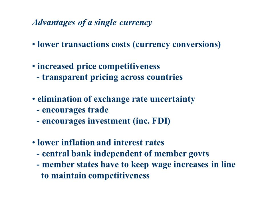 Advantages of a single currency lower transactions costs (currency conversions) increased price competitiveness - transparent pricing across countries