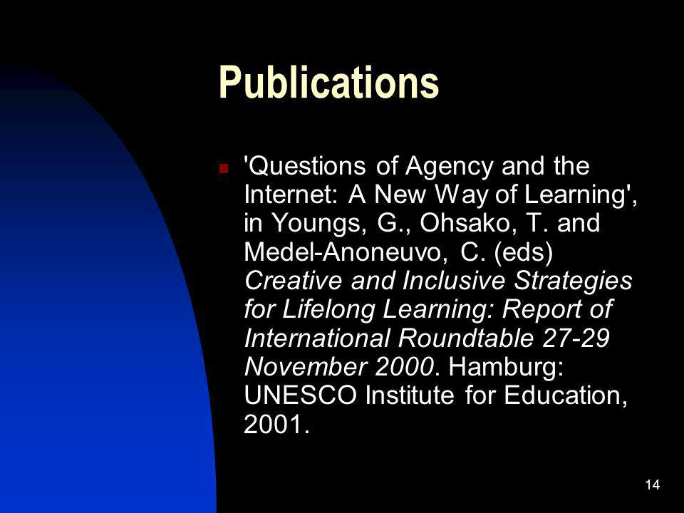 14 Publications Questions of Agency and the Internet: A New Way of Learning , in Youngs, G., Ohsako, T.
