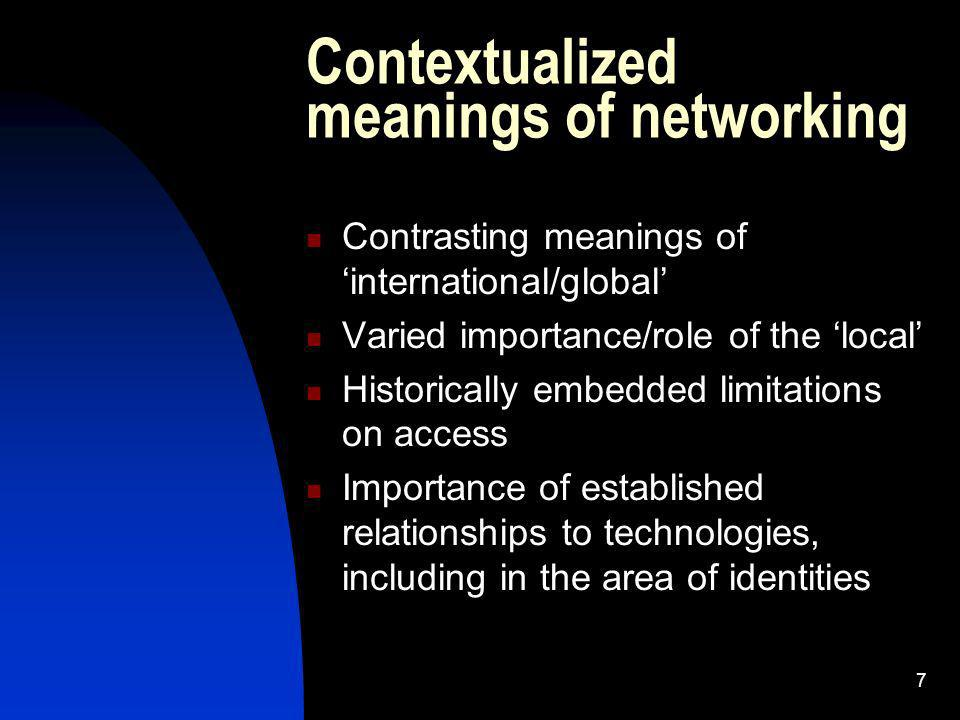 7 Contextualized meanings of networking Contrasting meanings of international/global Varied importance/role of the local Historically embedded limitations on access Importance of established relationships to technologies, including in the area of identities