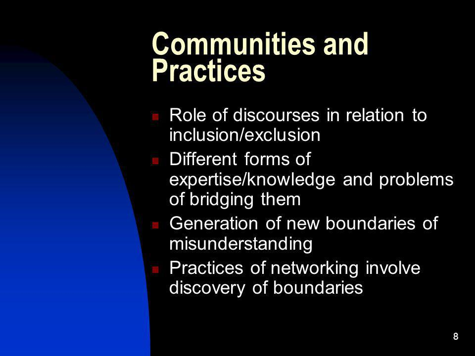 8 Communities and Practices Role of discourses in relation to inclusion/exclusion Different forms of expertise/knowledge and problems of bridging them Generation of new boundaries of misunderstanding Practices of networking involve discovery of boundaries