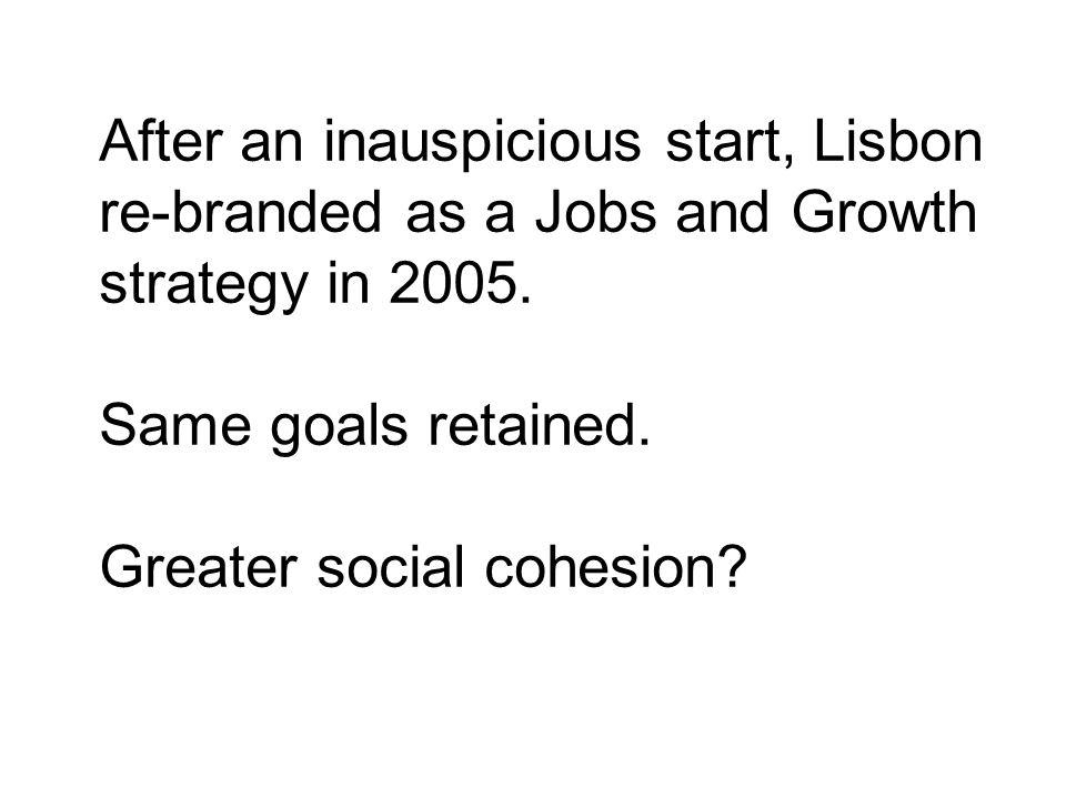 After an inauspicious start, Lisbon re-branded as a Jobs and Growth strategy in 2005. Same goals retained. Greater social cohesion?