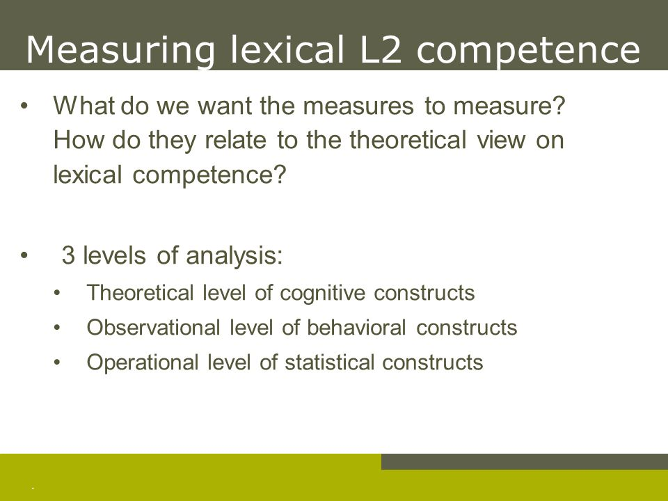 . Measuring lexical L2 competence What do we want the measures to measure? How do they relate to the theoretical view on lexical competence? 3 levels