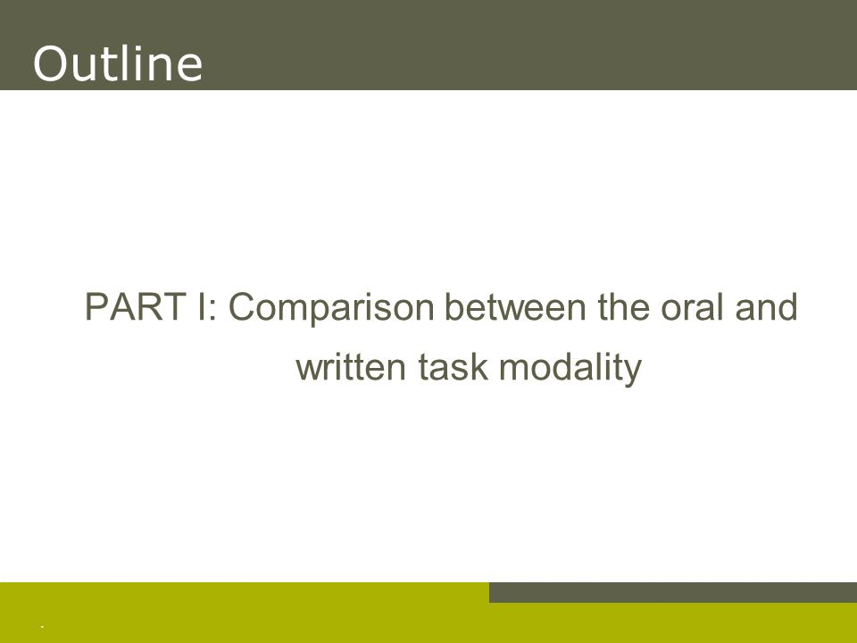 . PART I: Comparison between the oral and written task modality Outline