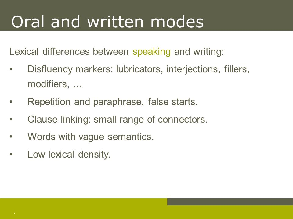 . Oral and written modes Lexical differences between speaking and writing: Disfluency markers: lubricators, interjections, fillers, modifiers, … Repet