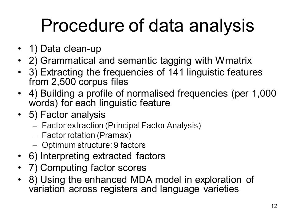 12 Procedure of data analysis 1) Data clean-up 2) Grammatical and semantic tagging with Wmatrix 3) Extracting the frequencies of 141 linguistic features from 2,500 corpus files 4) Building a profile of normalised frequencies (per 1,000 words) for each linguistic feature 5) Factor analysis –Factor extraction (Principal Factor Analysis) –Factor rotation (Pramax) –Optimum structure: 9 factors 6) Interpreting extracted factors 7) Computing factor scores 8) Using the enhanced MDA model in exploration of variation across registers and language varieties