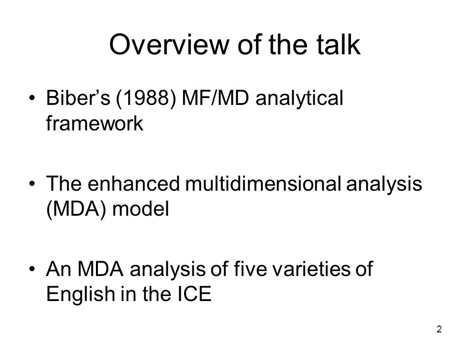 2 Overview of the talk Bibers (1988) MF/MD analytical framework The enhanced multidimensional analysis (MDA) model An MDA analysis of five varieties of English in the ICE