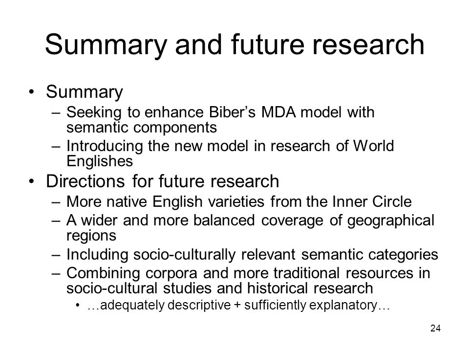 24 Summary and future research Summary –Seeking to enhance Bibers MDA model with semantic components –Introducing the new model in research of World Englishes Directions for future research –More native English varieties from the Inner Circle –A wider and more balanced coverage of geographical regions –Including socio-culturally relevant semantic categories –Combining corpora and more traditional resources in socio-cultural studies and historical research …adequately descriptive + sufficiently explanatory…