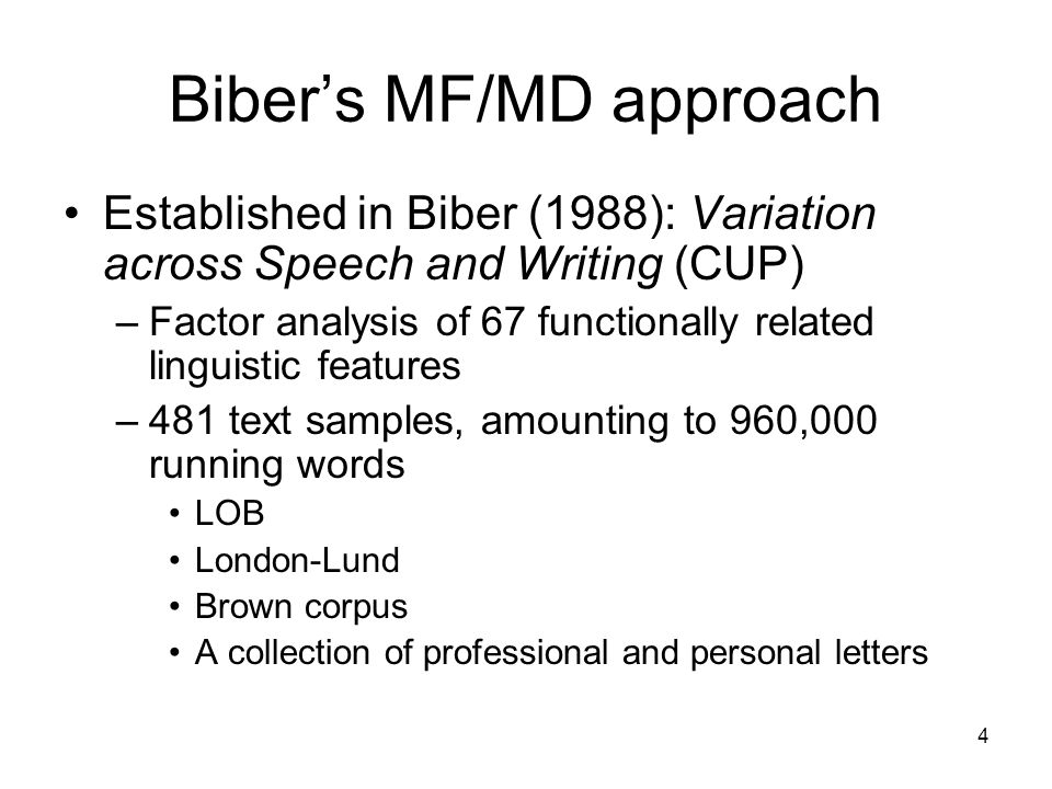 4 Bibers MF/MD approach Established in Biber (1988): Variation across Speech and Writing (CUP) –Factor analysis of 67 functionally related linguistic features –481 text samples, amounting to 960,000 running words LOB London-Lund Brown corpus A collection of professional and personal letters