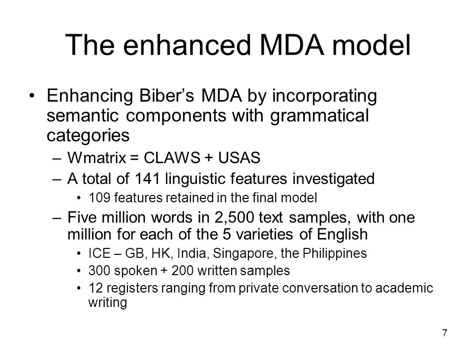 7 The enhanced MDA model Enhancing Bibers MDA by incorporating semantic components with grammatical categories –Wmatrix = CLAWS + USAS –A total of 141 linguistic features investigated 109 features retained in the final model –Five million words in 2,500 text samples, with one million for each of the 5 varieties of English ICE – GB, HK, India, Singapore, the Philippines 300 spoken + 200 written samples 12 registers ranging from private conversation to academic writing