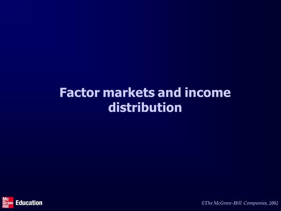 © The McGraw-Hill Companies, 2002 Factor markets and income distribution