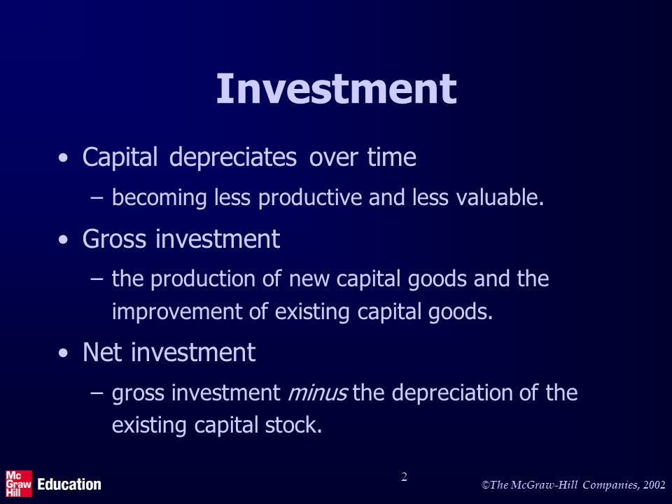 © The McGraw-Hill Companies, 2002 2 Investment Capital depreciates over time –becoming less productive and less valuable.