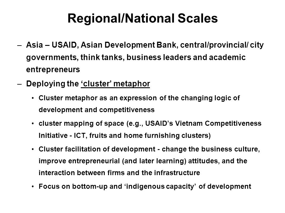 Regional/National Scales –Asia – USAID, Asian Development Bank, central/provincial/ city governments, think tanks, business leaders and academic entrepreneurs –Deploying the cluster metaphor Cluster metaphor as an expression of the changing logic of development and competitiveness cluster mapping of space (e.g., USAIDs Vietnam Competitiveness Initiative - ICT, fruits and home furnishing clusters) Cluster facilitation of development - change the business culture, improve entrepreneurial (and later learning) attitudes, and the interaction between firms and the infrastructure Focus on bottom-up and indigenous capacity of development