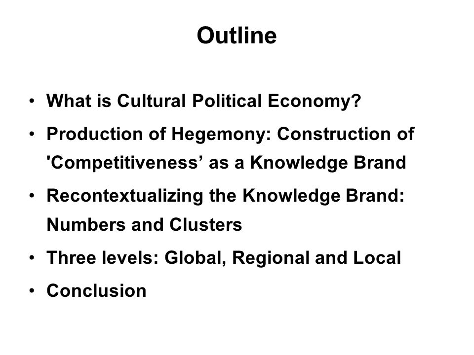 Conclusion Taking cultural turn in study of political economy CPE – production of economic hegemony –interaction of discourses, governmentalities and structure in producing/stabilizing this hegemony What are the objects of governance.