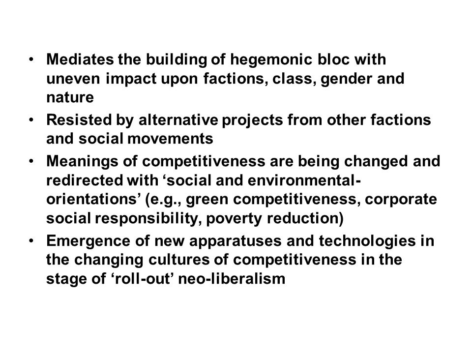 Mediates the building of hegemonic bloc with uneven impact upon factions, class, gender and nature Resisted by alternative projects from other factions and social movements Meanings of competitiveness are being changed and redirected with social and environmental- orientations (e.g., green competitiveness, corporate social responsibility, poverty reduction) Emergence of new apparatuses and technologies in the changing cultures of competitiveness in the stage of roll-out neo-liberalism