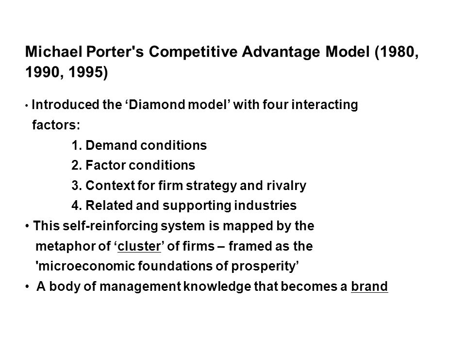 Michael Porter s Competitive Advantage Model (1980, 1990, 1995) Introduced the Diamond model with four interacting factors: 1.