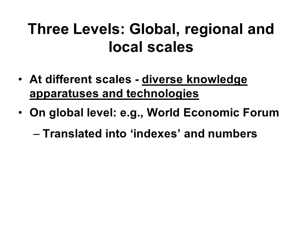 Three Levels: Global, regional and local scales At different scales - diverse knowledge apparatuses and technologies On global level: e.g., World Economic Forum –Translated into indexes and numbers
