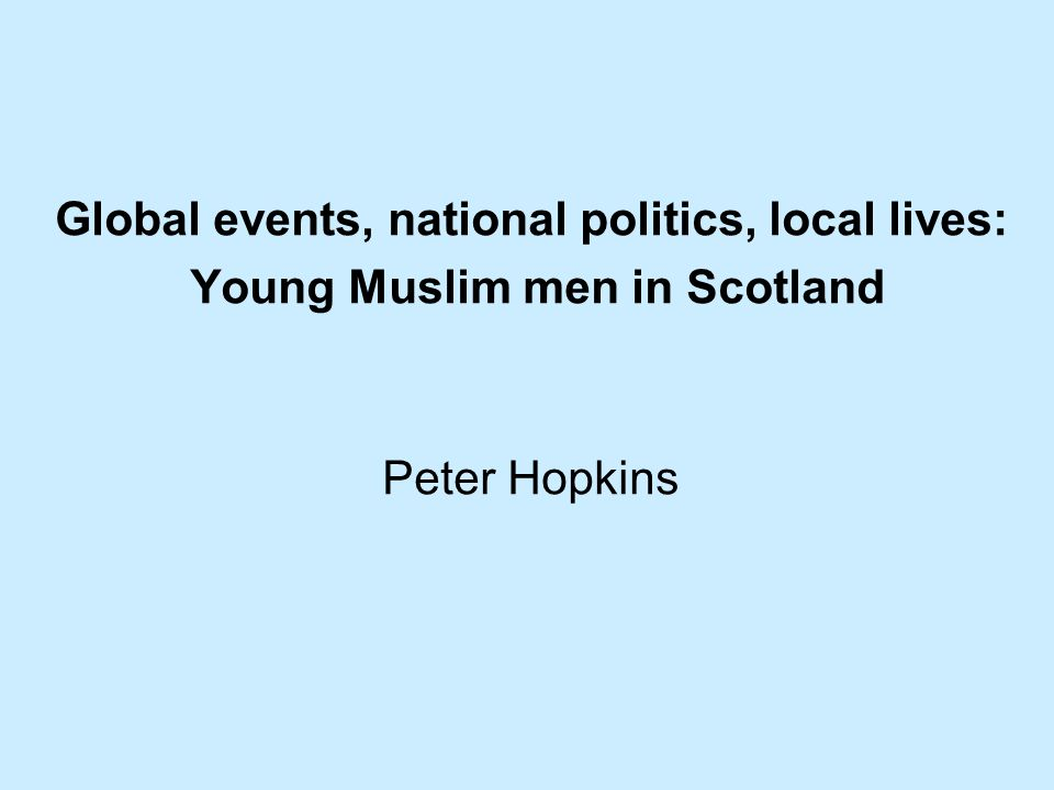 Global events, national politics, local lives: Young Muslim men in Scotland Peter Hopkins