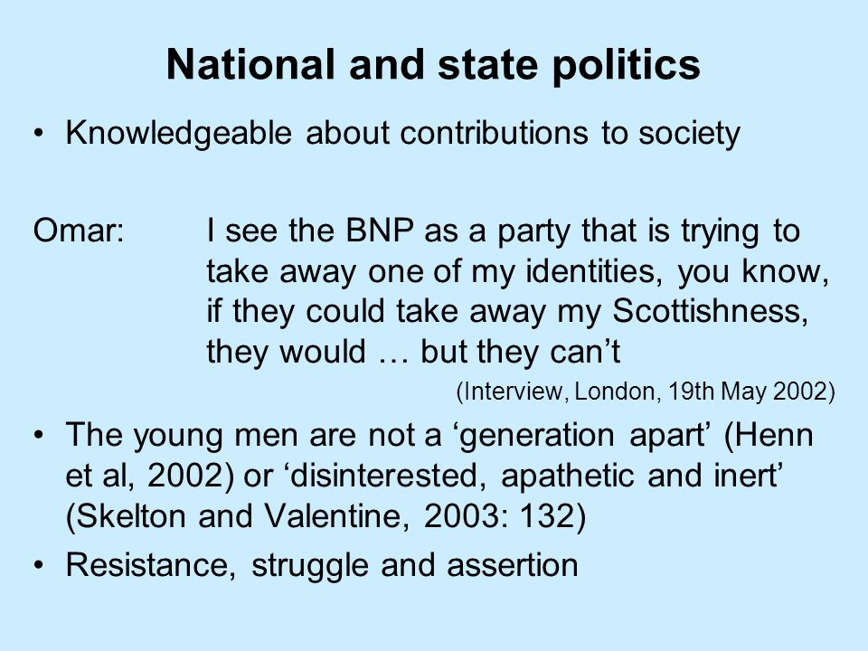 National and state politics Knowledgeable about contributions to society Omar:I see the BNP as a party that is trying to take away one of my identities, you know, if they could take away my Scottishness, they would … but they cant (Interview, London, 19th May 2002) The young men are not a generation apart (Henn et al, 2002) or disinterested, apathetic and inert (Skelton and Valentine, 2003: 132) Resistance, struggle and assertion
