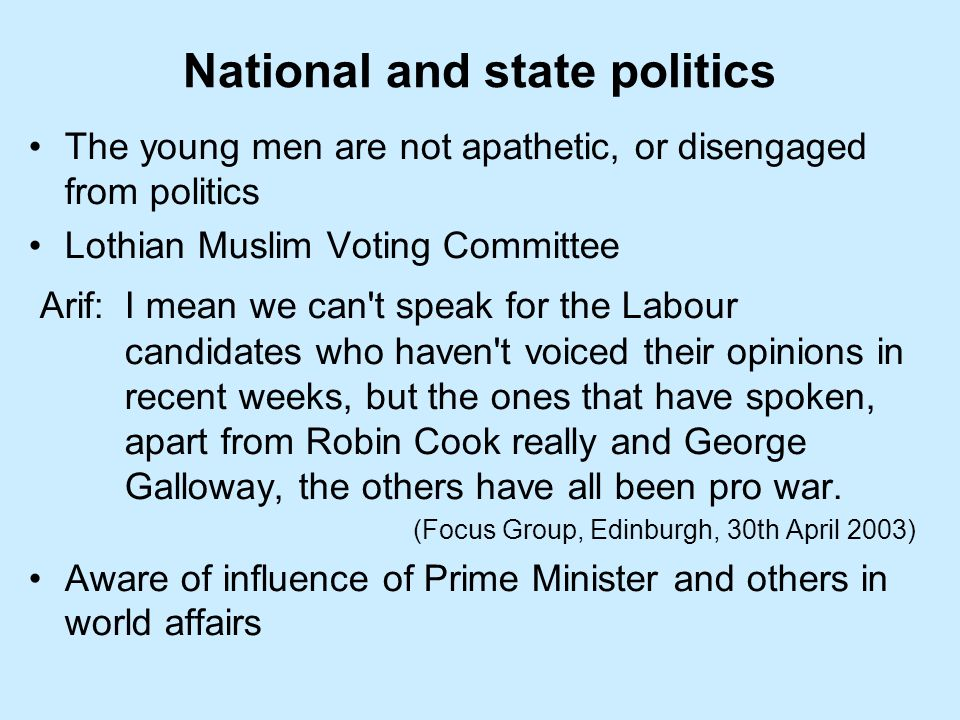 National and state politics The young men are not apathetic, or disengaged from politics Lothian Muslim Voting Committee Arif:I mean we can t speak for the Labour candidates who haven t voiced their opinions in recent weeks, but the ones that have spoken, apart from Robin Cook really and George Galloway, the others have all been pro war.