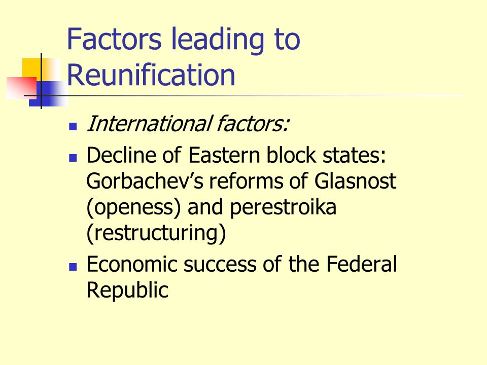Factors leading to Reunification International factors: Decline of Eastern block states: Gorbachevs reforms of Glasnost (openess) and perestroika (res