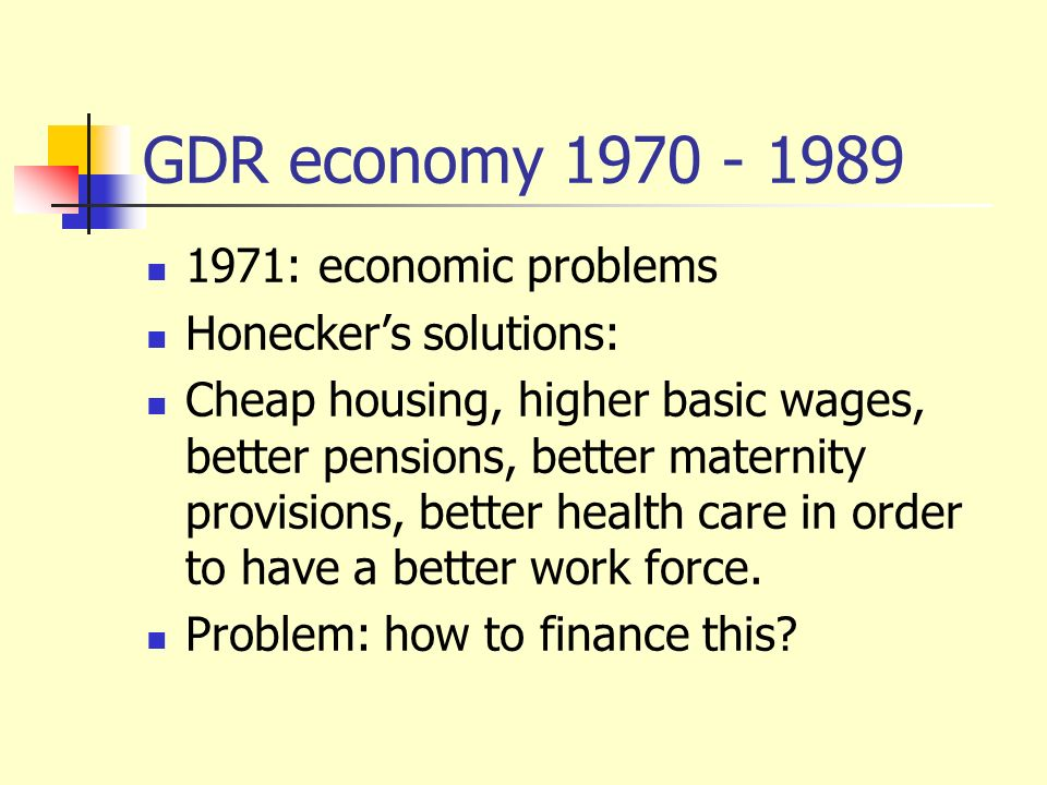 GDR economy 1970 - 1989 1971: economic problems Honeckers solutions: Cheap housing, higher basic wages, better pensions, better maternity provisions,