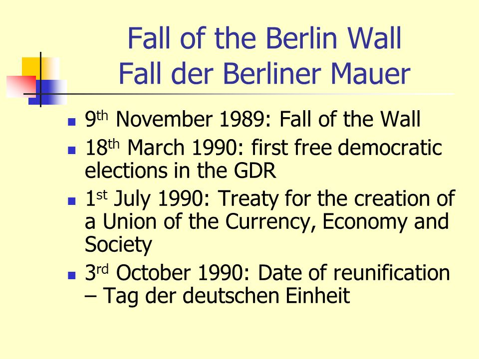 Fall of the Berlin Wall Fall der Berliner Mauer 9 th November 1989: Fall of the Wall 18 th March 1990: first free democratic elections in the GDR 1 st