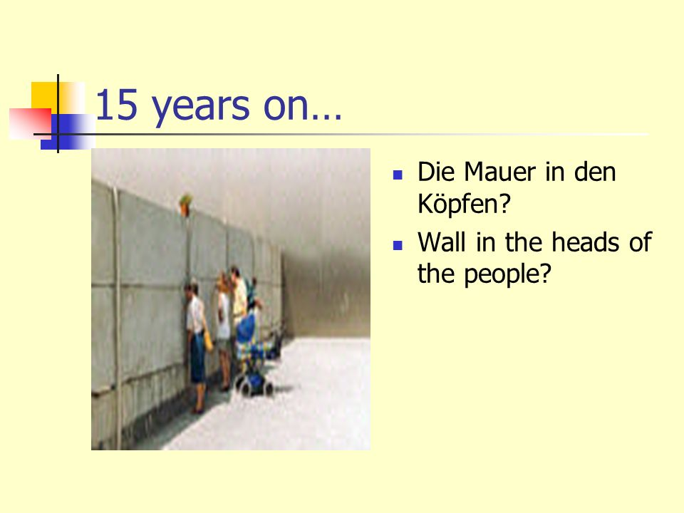 15 years on… Die Mauer in den Köpfen? Wall in the heads of the people?