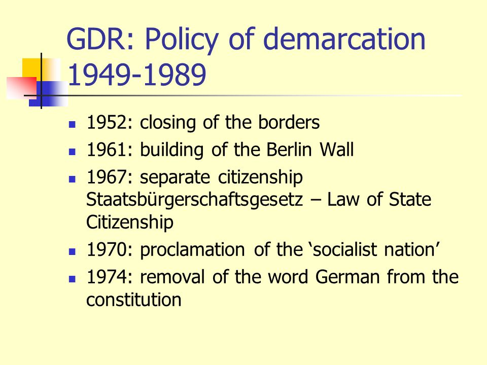 GDR: Policy of demarcation 1949-1989 1952: closing of the borders 1961: building of the Berlin Wall 1967: separate citizenship Staatsbürgerschaftsgese