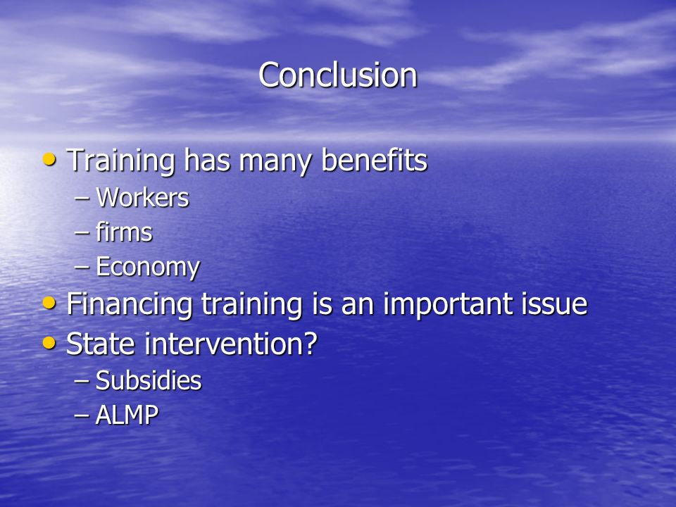 Conclusion Training has many benefits Training has many benefits –Workers –firms –Economy Financing training is an important issue Financing training