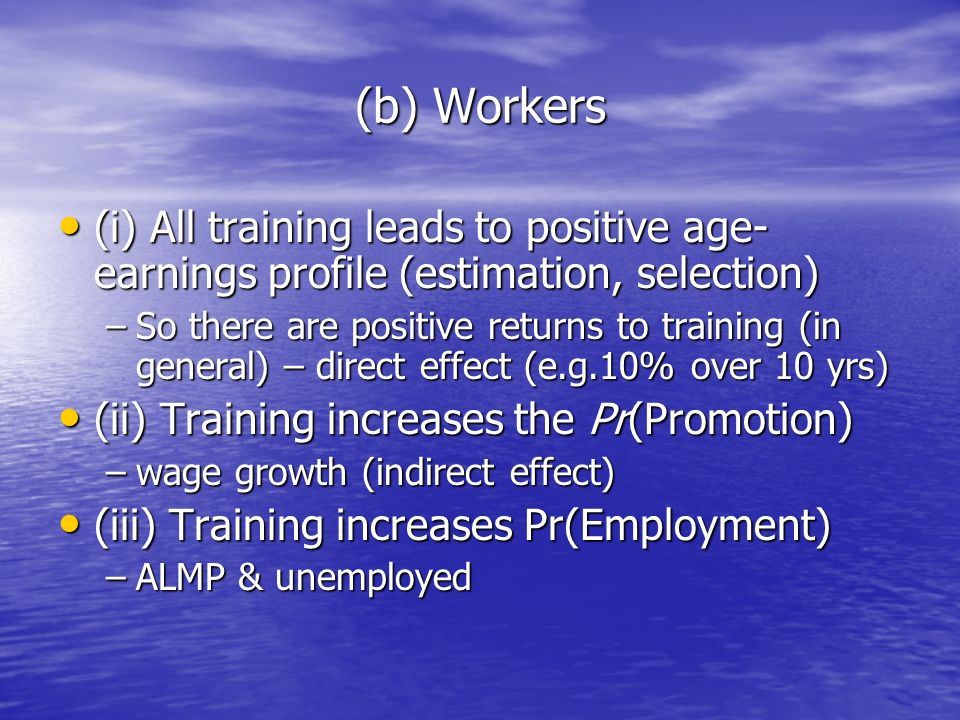 (b) Workers (i) All training leads to positive age- earnings profile (estimation, selection) (i) All training leads to positive age- earnings profile (estimation, selection) –So there are positive returns to training (in general) – direct effect (e.g.10% over 10 yrs) (ii) Training increases the Pr(Promotion) (ii) Training increases the Pr(Promotion) –wage growth (indirect effect) (iii) Training increases Pr(Employment) (iii) Training increases Pr(Employment) –ALMP & unemployed