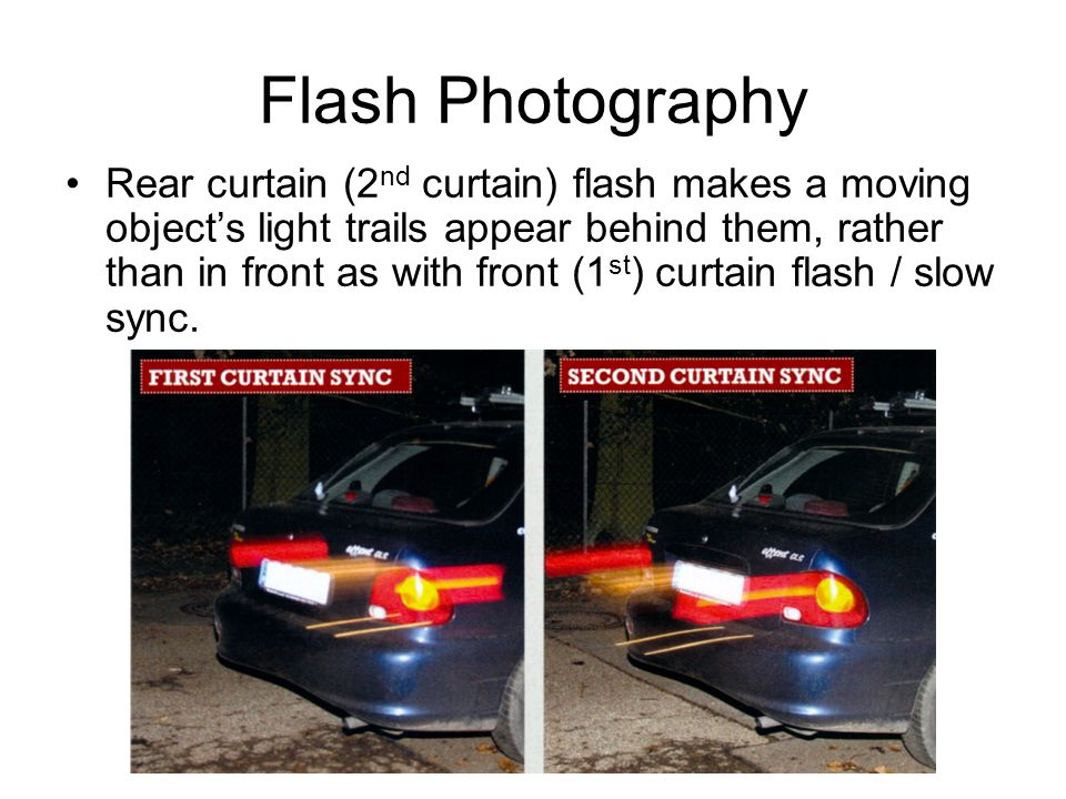 Flash Photography Rear curtain (2 nd curtain) flash makes a moving objects light trails appear behind them, rather than in front as with front (1 st ) curtain flash / slow sync.