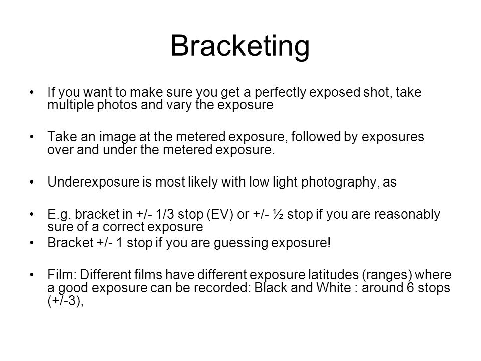 Bracketing If you want to make sure you get a perfectly exposed shot, take multiple photos and vary the exposure Take an image at the metered exposure, followed by exposures over and under the metered exposure.