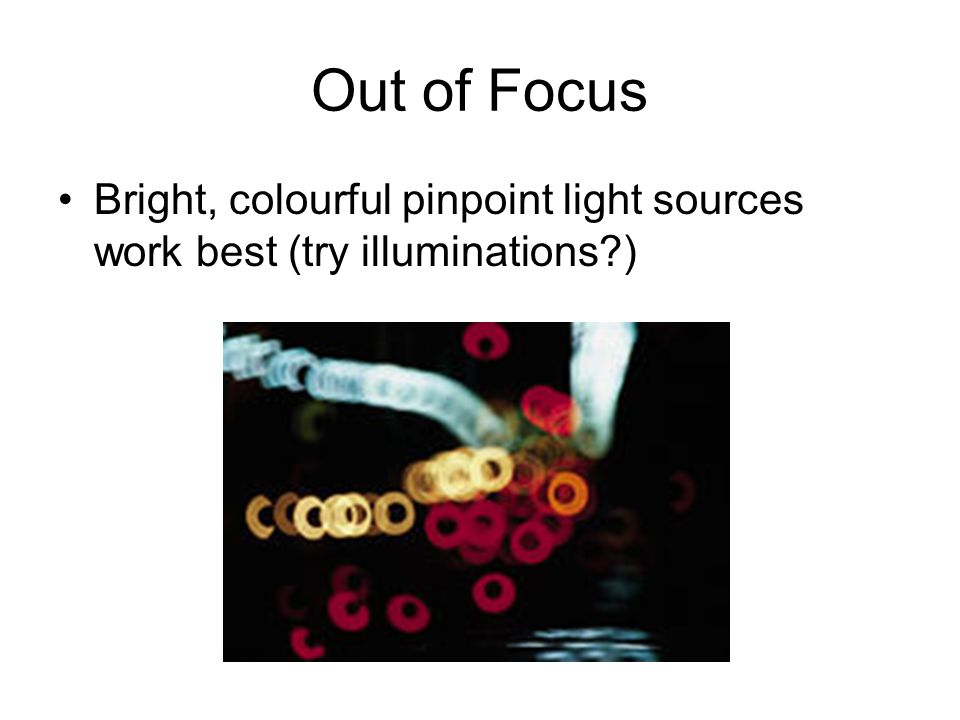 Out of Focus Bright, colourful pinpoint light sources work best (try illuminations )