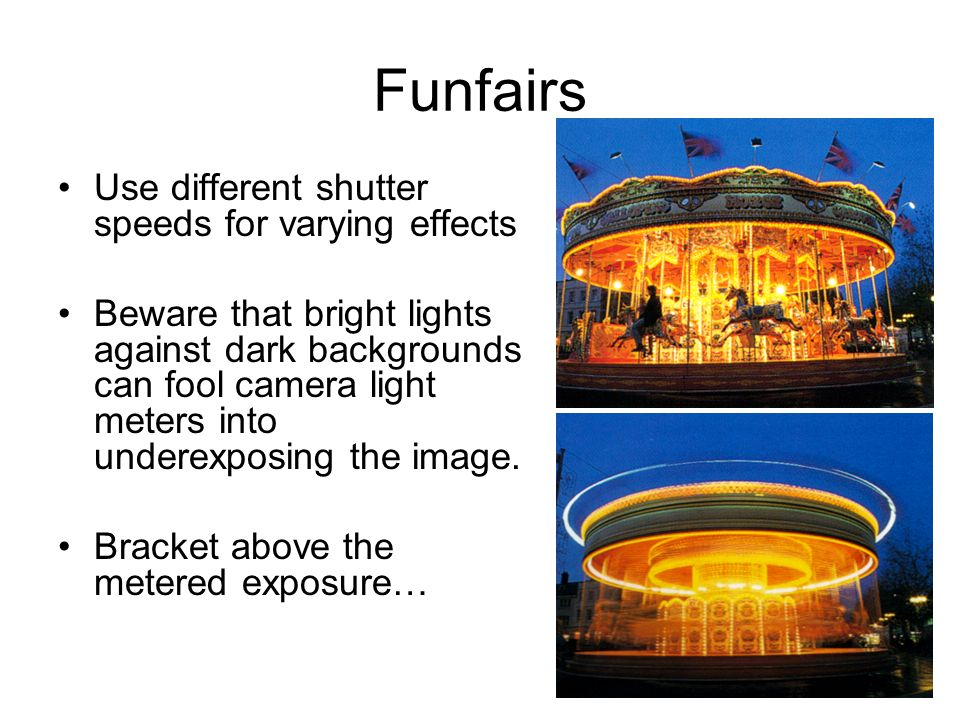 Use different shutter speeds for varying effects Beware that bright lights against dark backgrounds can fool camera light meters into underexposing the image.