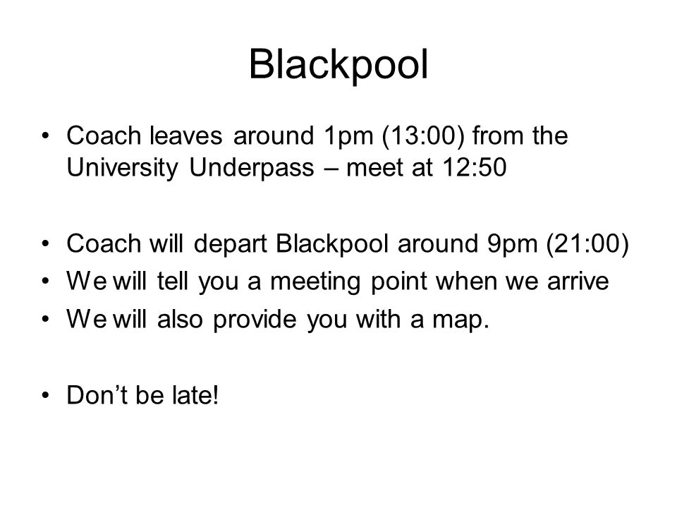 Coach leaves around 1pm (13:00) from the University Underpass – meet at 12:50 Coach will depart Blackpool around 9pm (21:00) We will tell you a meeting point when we arrive We will also provide you with a map.