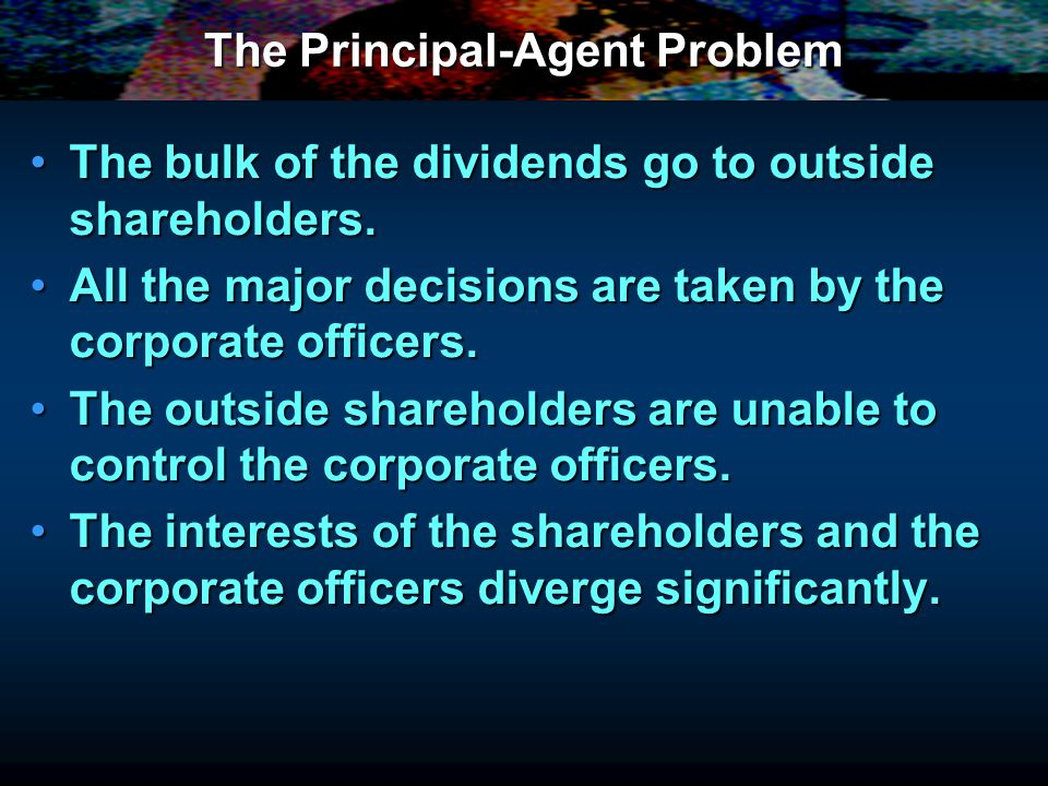 The Principal-Agent Problem Shareholders: PROFITShareholders: PROFIT Corporate Officers: POWER, PRESTIGE, PERSONAL WEALTHCorporate Officers: POWER, PRESTIGE, PERSONAL WEALTH Senior managers may be in a position to enrich themselves at the expense of the shareholders.Senior managers may be in a position to enrich themselves at the expense of the shareholders.