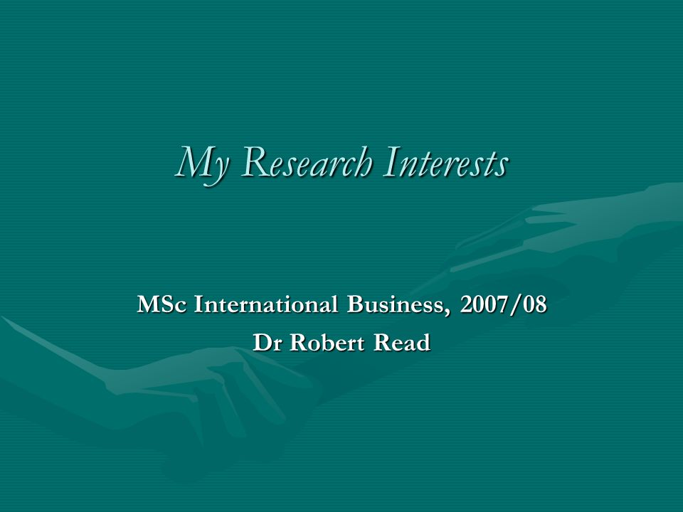 My Research Interests MSc International Business, 2007/08 Dr Robert Read