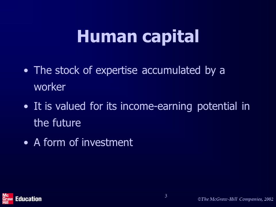© The McGraw-Hill Companies, 2002 3 Human capital The stock of expertise accumulated by a worker It is valued for its income-earning potential in the future A form of investment