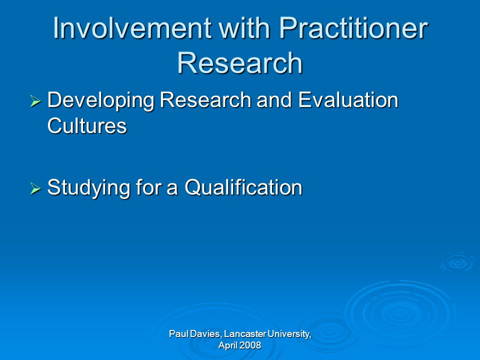 Involvement with Practitioner Research Developing Research and Evaluation Cultures Developing Research and Evaluation Cultures Studying for a Qualification Studying for a Qualification Paul Davies, Lancaster University, April 2008